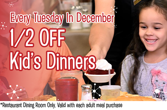 Tuesday 1/2 Price Kid's Meals in December!